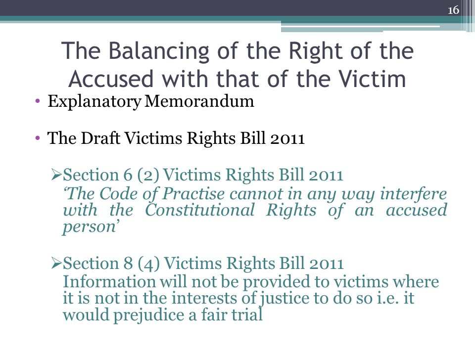 The Balancing of the Right of the Accused with that of the Victim Explanatory Memorandum The Draft Victims Rights Bill 2011  Section 6 (2) Victims Rights Bill 2011 'The Code of Practise cannot in any way interfere with the Constitutional Rights of an accused person'  Section 8 (4) Victims Rights Bill 2011 Information will not be provided to victims where it is not in the interests of justice to do so i.e.
