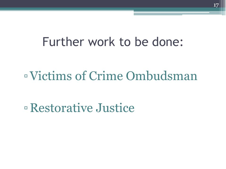 Further work to be done: ▫Victims of Crime Ombudsman ▫Restorative Justice 17