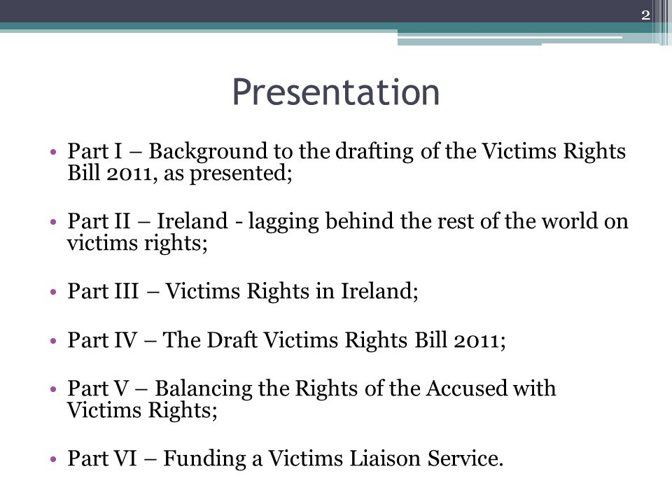 Presentation Part I – Background to the drafting of the Victims Rights Bill 2011, as presented; Part II – Ireland - lagging behind the rest of the world on victims rights; Part III – Victims Rights in Ireland; Part IV – The Draft Victims Rights Bill 2011; Part V – Balancing the Rights of the Accused with Victims Rights; Part VI – Funding a Victims Liaison Service.