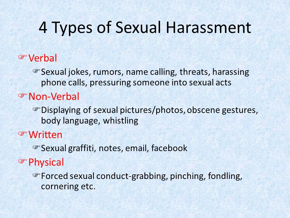 4 Types of Sexual Harassment FVerbal FSexual jokes, rumors, name calling, threats, harassing phone calls, pressuring someone into sexual acts FNon-Verbal FDisplaying of sexual pictures/photos, obscene gestures, body language, whistling FWritten FSexual graffiti, notes, email, facebook FPhysical FForced sexual conduct-grabbing, pinching, fondling, cornering etc.