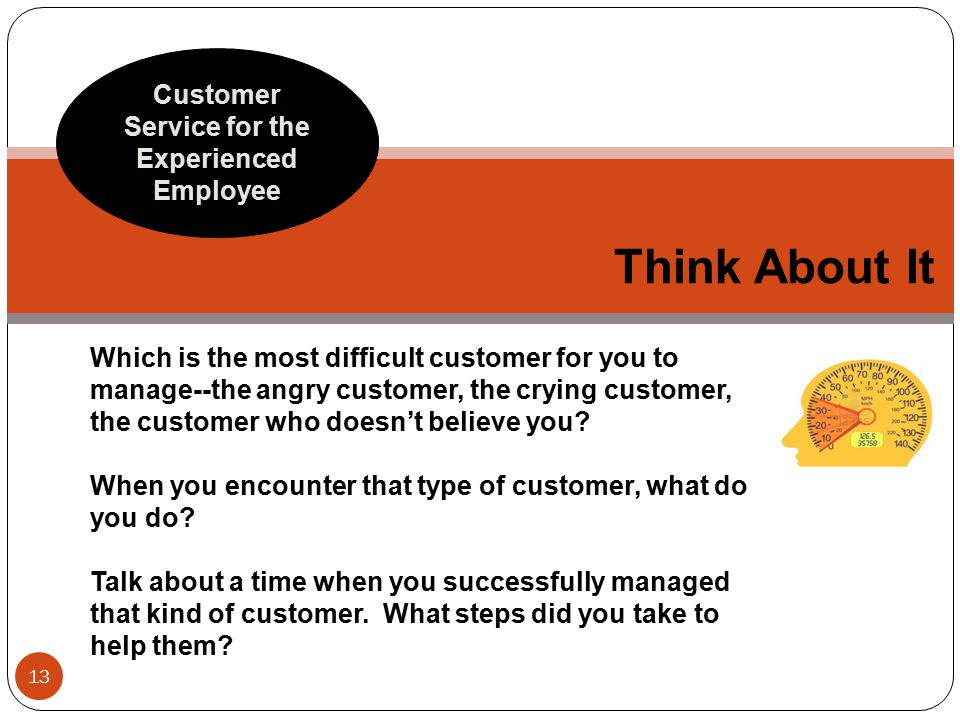 Think About It Customer Service for the Experienced Employee 13 Which is the most difficult customer for you to manage--the angry customer, the crying customer, the customer who doesn't believe you.