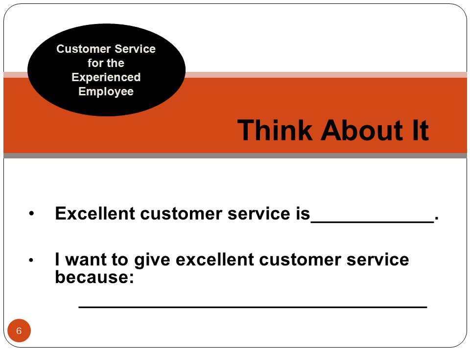 I want to give excellent customer service because: __________________________________ Think About It Customer Service for the Experienced Employee Excellent customer service is____________.