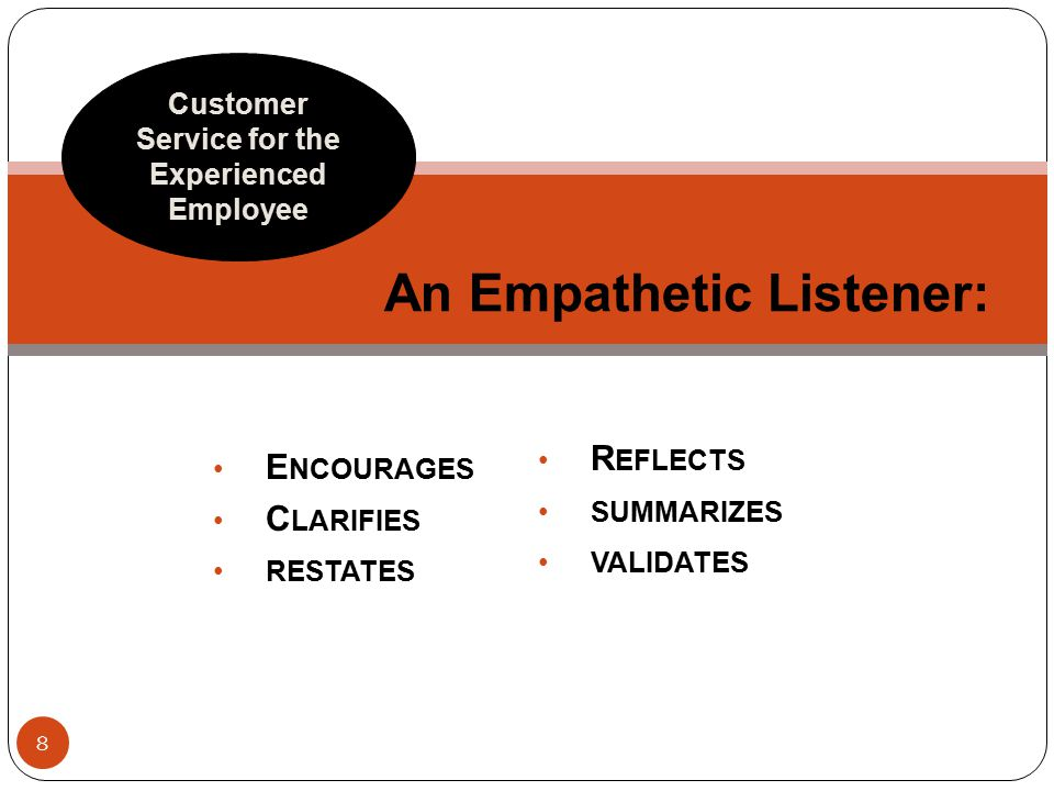 E NCOURAGES C LARIFIES RESTATES An Empathetic Listener: Customer Service for the Experienced Employee R EFLECTS SUMMARIZES VALIDATES 8
