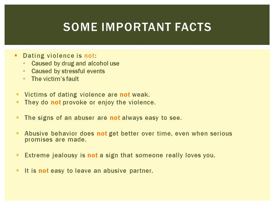 SOME IMPORTANT FACTS  Dating violence is not: Caused by drug and alcohol use Caused by stressful events The victim's fault  Victims of dating violen