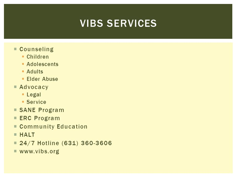 HELP IS AVAILABLE If you or a friend are in an abusive relationship: Talk to someone you trust Call VIBS hotline for information, support, and services If you are in immediate danger call 911 Remember that no one deserves to be abused.