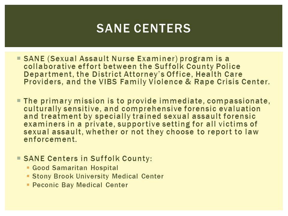  SANE (Sexual Assault Nurse Examiner) program is a collaborative effort between the Suffolk County Police Department, the District Attorney's Office,
