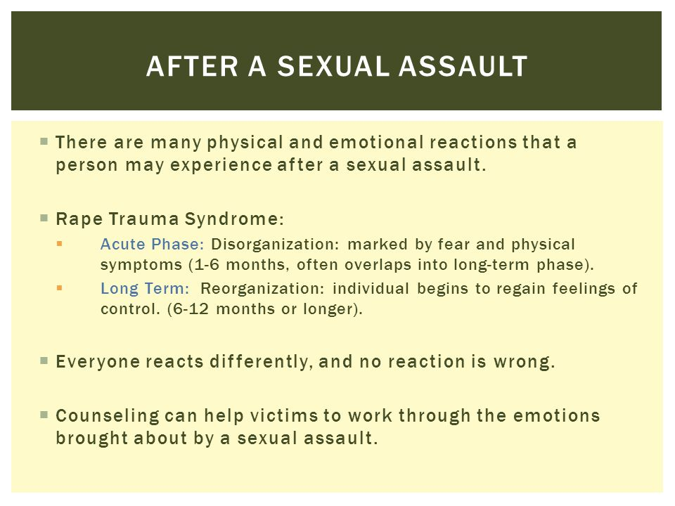  There are many physical and emotional reactions that a person may experience after a sexual assault.  Rape Trauma Syndrome:  Acute Phase: Disorgan