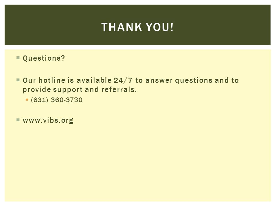  Questions?  Our hotline is available 24/7 to answer questions and to provide support and referrals.  (631) 360-3730  www.vibs.org THANK YOU!