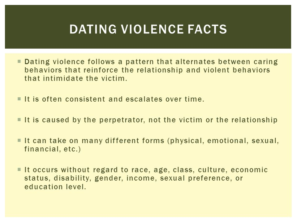  Dating violence follows a pattern that alternates between caring behaviors that reinforce the relationship and violent behaviors that intimidate the