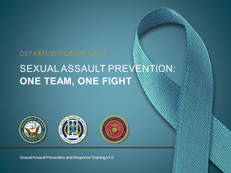 SEXUAL ASSAULT PREVENTION: ONE TEAM, ONE FIGHT DEPARTMENT OF THE NAVY Sexual Assault Prevention and Response Training v1.0