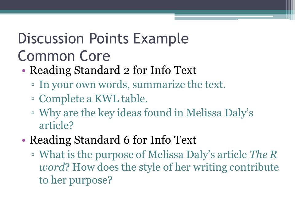Discussion Points Example Common Core Reading Standard 2 for Info Text ▫In your own words, summarize the text. ▫Complete a KWL table. ▫Why are the key