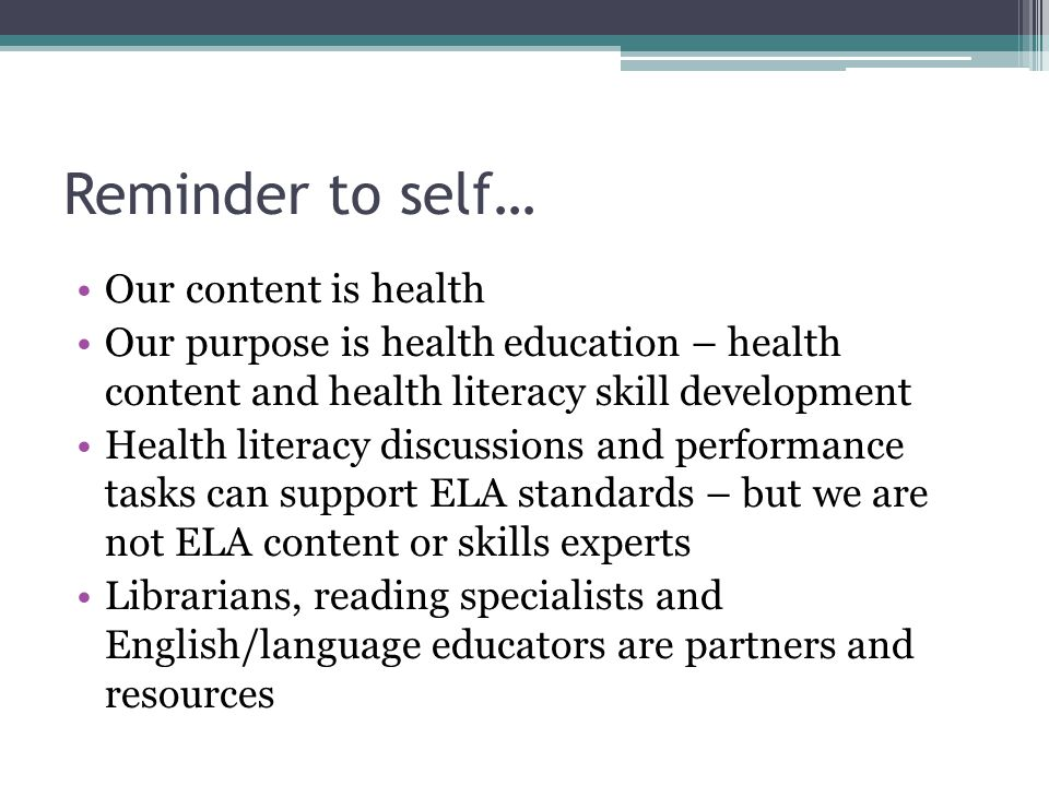 Reminder to self… Our content is health Our purpose is health education – health content and health literacy skill development Health literacy discussions and performance tasks can support ELA standards – but we are not ELA content or skills experts Librarians, reading specialists and English/language educators are partners and resources