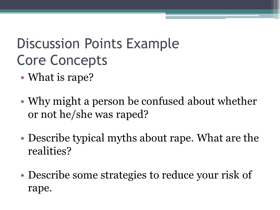 Discussion Points Example Core Concepts What is rape? Why might a person be confused about whether or not he/she was raped? Describe typical myths abo
