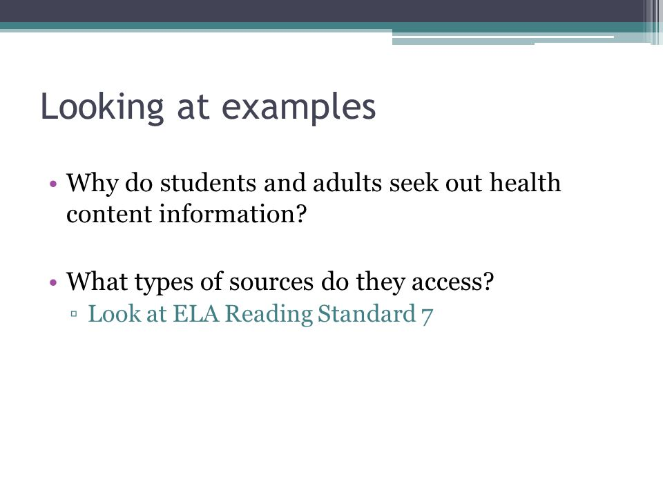 Looking at examples Why do students and adults seek out health content information? What types of sources do they access? ▫Look at ELA Reading Standar