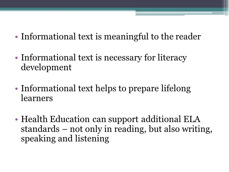 Informational text is meaningful to the reader Informational text is necessary for literacy development Informational text helps to prepare lifelong learners Health Education can support additional ELA standards – not only in reading, but also writing, speaking and listening