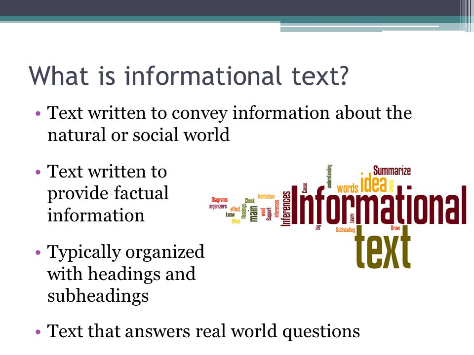 What is informational text? Text written to convey information about the natural or social world Text written to provide factual information Typically