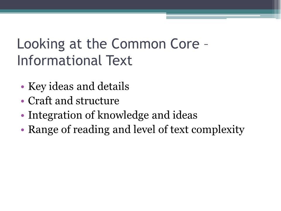 Looking at the Common Core – Informational Text Key ideas and details Craft and structure Integration of knowledge and ideas Range of reading and leve