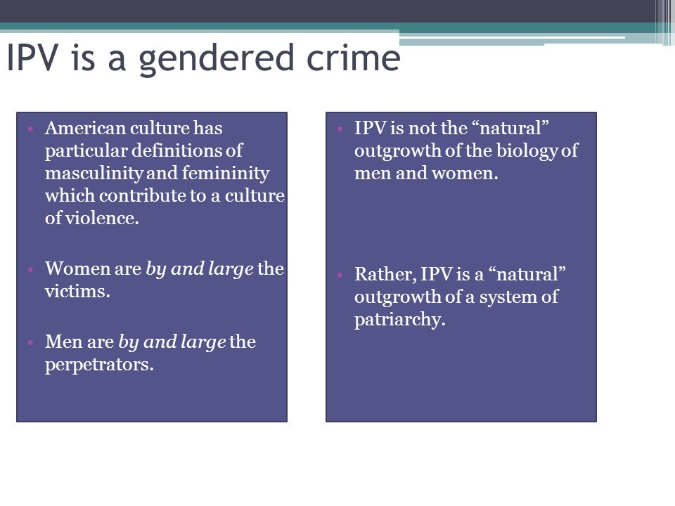 IPV is a gendered crime American culture has particular definitions of masculinity and femininity which contribute to a culture of violence.