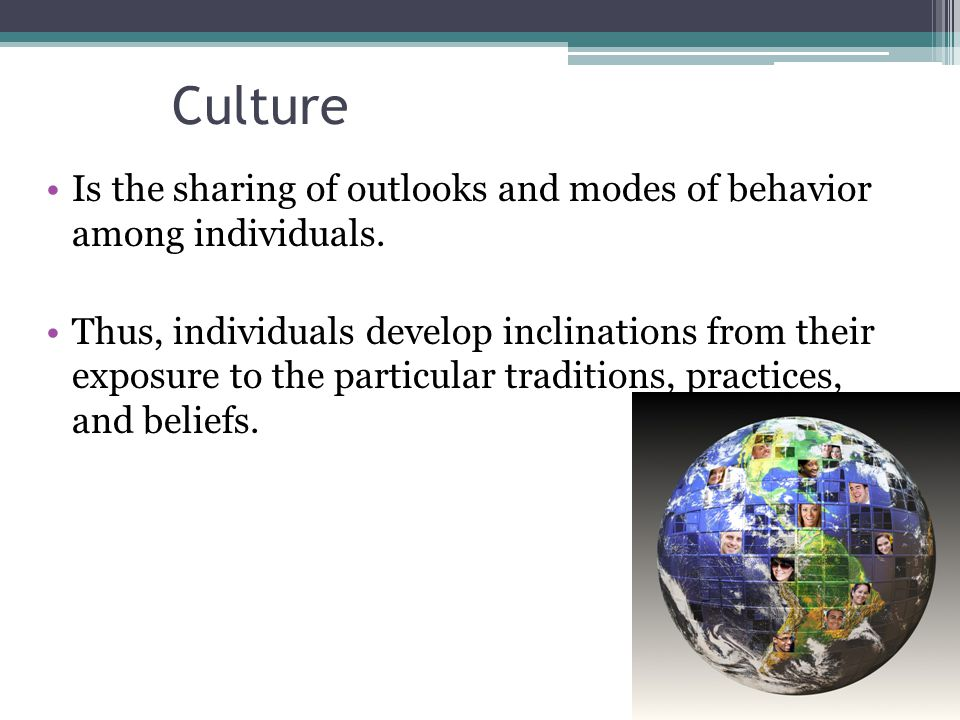 Culture Is the sharing of outlooks and modes of behavior among individuals.