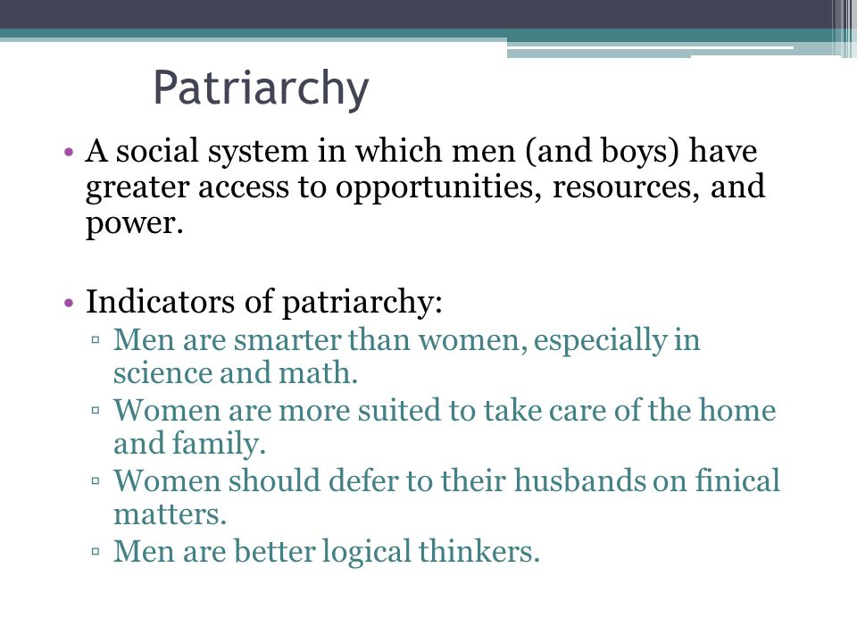 Patriarchy A social system in which men (and boys) have greater access to opportunities, resources, and power.