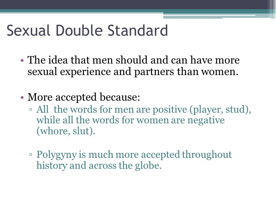 Sexual Double Standard The idea that men should and can have more sexual experience and partners than women.