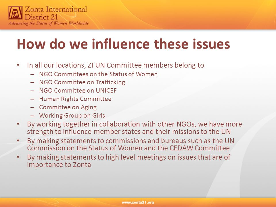 How do we influence these issues In all our locations, ZI UN Committee members belong to – NGO Committees on the Status of Women – NGO Committee on Trafficking – NGO Committee on UNICEF – Human Rights Committee – Committee on Aging – Working Group on Girls By working together in collaboration with other NGOs, we have more strength to influence member states and their missions to the UN By making statements to commissions and bureaus such as the UN Commission on the Status of Women and the CEDAW Committee By making statements to high level meetings on issues that are of importance to Zonta