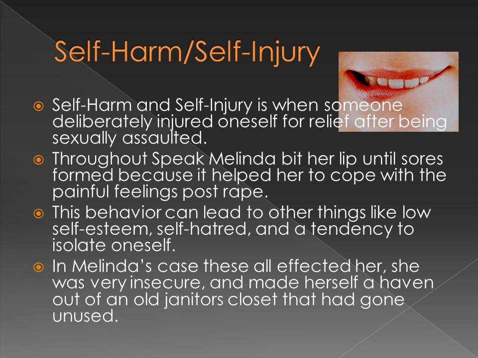  Self-Harm and Self-Injury is when someone deliberately injured oneself for relief after being sexually assaulted.  Throughout Speak Melinda bit her