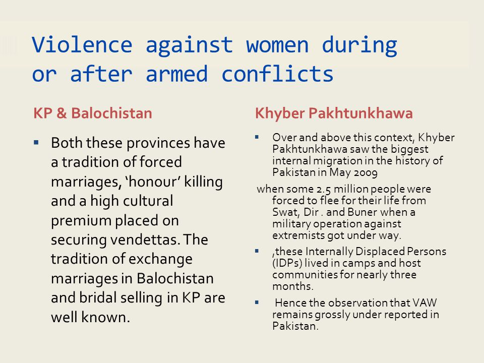 Violence against women during or after armed conflicts KP & BalochistanKhyber Pakhtunkhawa  Both these provinces have a tradition of forced marriages