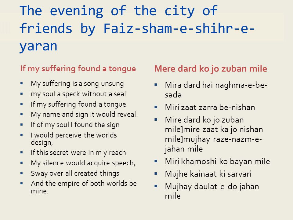 The evening of the city of friends by Faiz-sham-e-shihr-e- yaran If my suffering found a tongue Mere dard ko jo zuban mile  My suffering is a song un