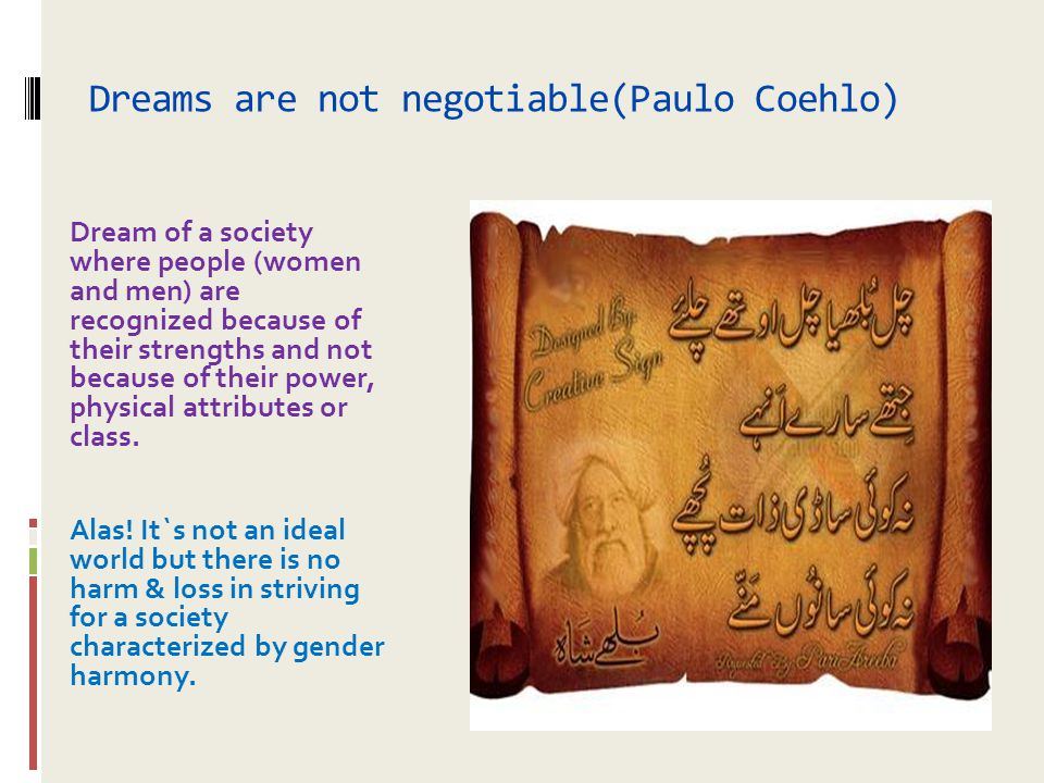 Dreams are not negotiable(Paulo Coehlo) Dream of a society where people (women and men) are recognized because of their strengths and not because of t