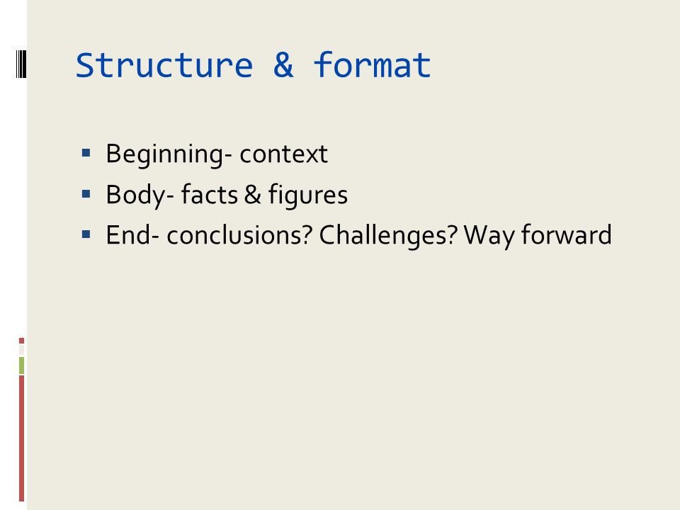 Structure & format  Beginning- context  Body- facts & figures  End- conclusions? Challenges? Way forward