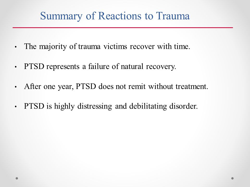 Summary of Reactions to Trauma The majority of trauma victims recover with time.