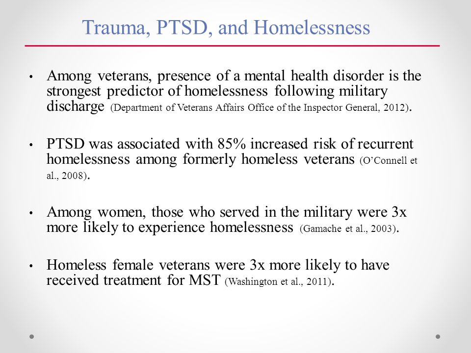 Trauma, PTSD, and Homelessness Among veterans, presence of a mental health disorder is the strongest predictor of homelessness following military discharge (Department of Veterans Affairs Office of the Inspector General, 2012).