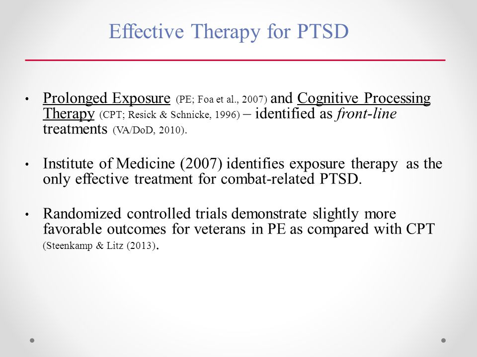 Effective Therapy for PTSD Prolonged Exposure (PE; Foa et al., 2007) and Cognitive Processing Therapy (CPT; Resick & Schnicke, 1996) – identified as front-line treatments (VA/DoD, 2010).