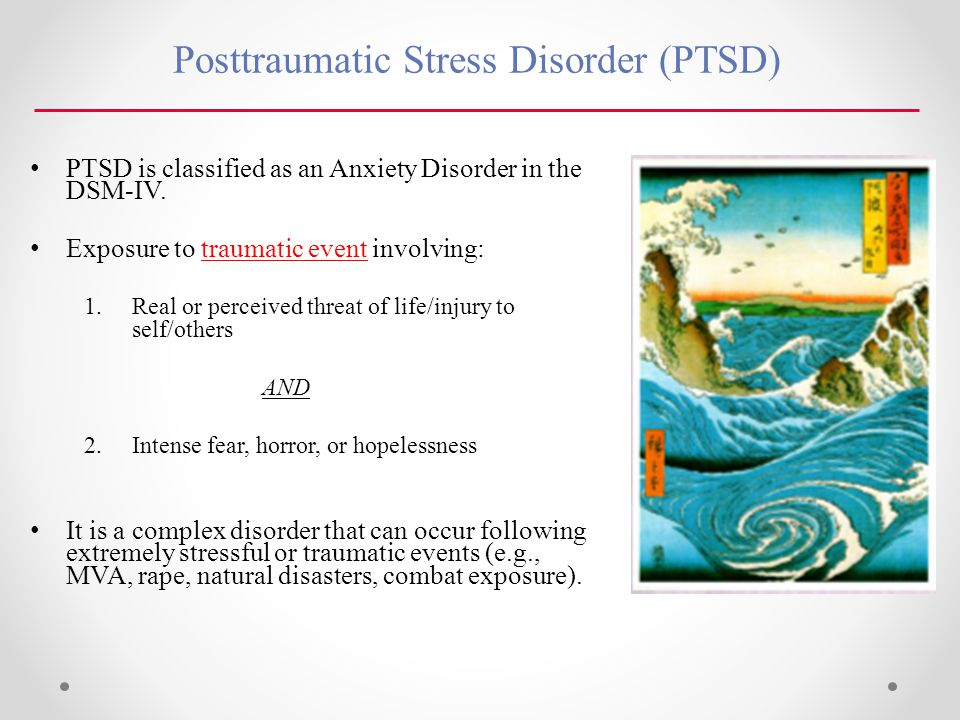 Posttraumatic Stress Disorder (PTSD) PTSD is classified as an Anxiety Disorder in the DSM-IV.