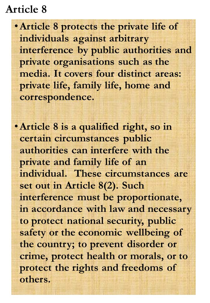 Article 8 Article 8 protects the private life of individuals against arbitrary interference by public authorities and private organisations such as the media.