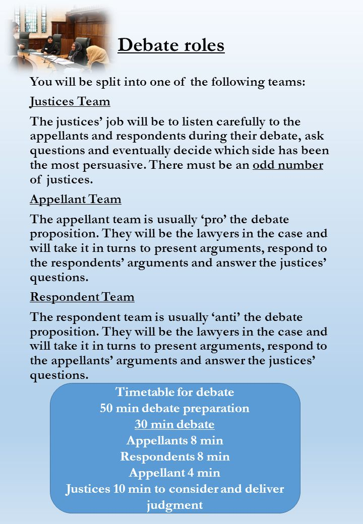 Debate roles You will be split into one of the following teams: Justices Team The justices' job will be to listen carefully to the appellants and respondents during their debate, ask questions and eventually decide which side has been the most persuasive.