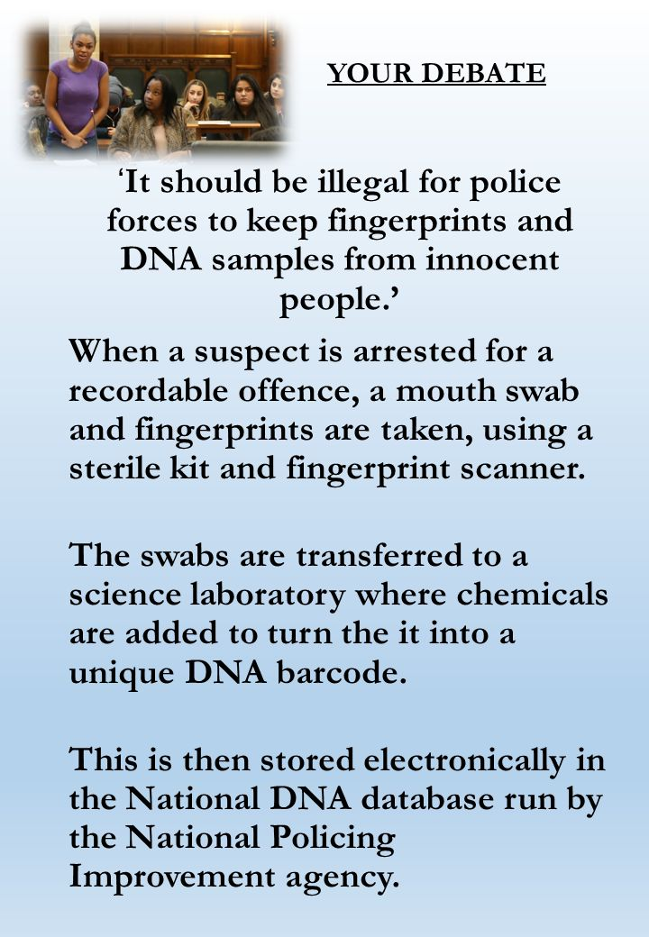 YOUR DEBATE ' It should be illegal for police forces to keep fingerprints and DNA samples from innocent people.' When a suspect is arrested for a recordable offence, a mouth swab and fingerprints are taken, using a sterile kit and fingerprint scanner.