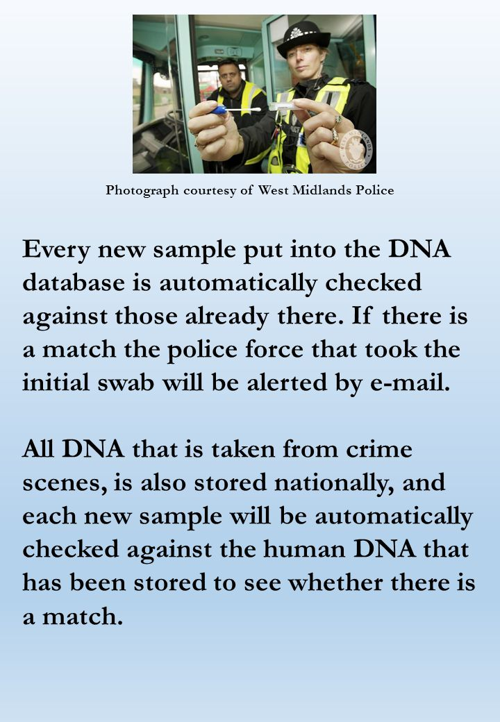 Photograph courtesy of West Midlands Police Every new sample put into the DNA database is automatically checked against those already there.