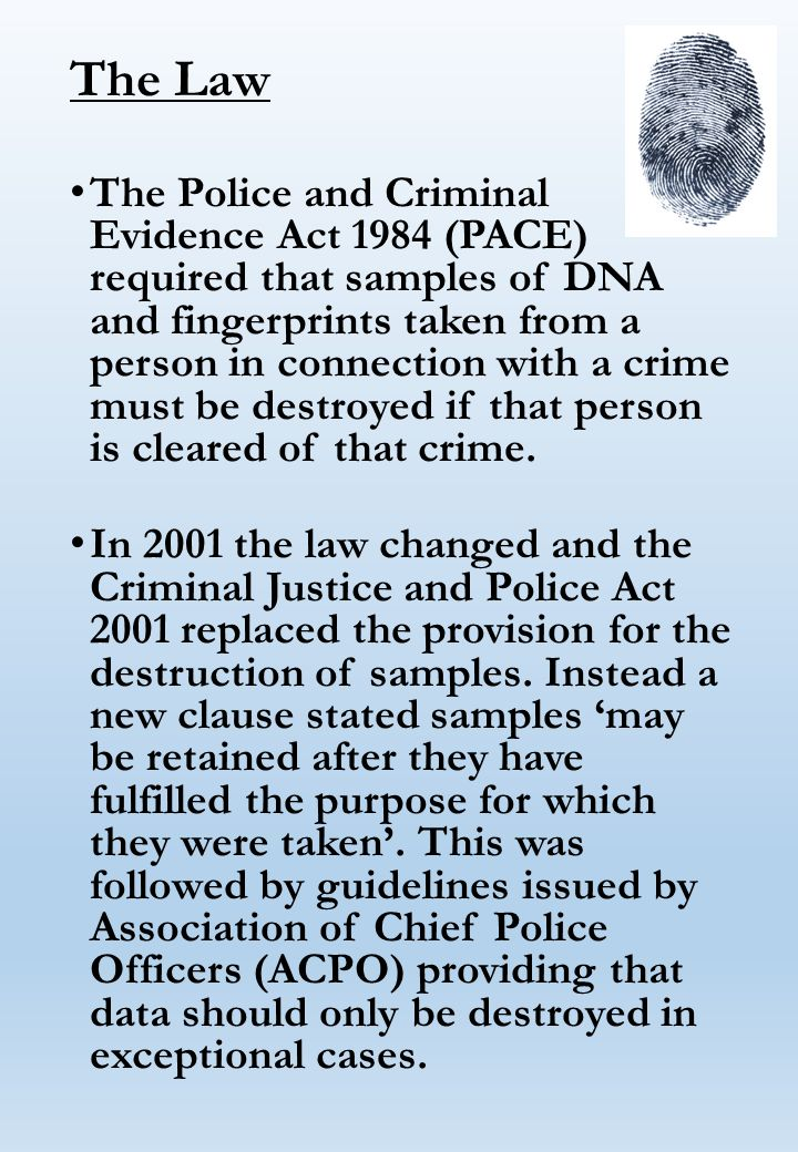 The Law The Police and Criminal Evidence Act 1984 (PACE) required that samples of DNA and fingerprints taken from a person in connection with a crime must be destroyed if that person is cleared of that crime.