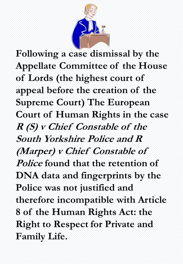 Following a case dismissal by the Appellate Committee of the House of Lords (the highest court of appeal before the creation of the Supreme Court) The European Court of Human Rights in the case R (S) v Chief Constable of the South Yorkshire Police and R (Marper) v Chief Constable of Police found that the retention of DNA data and fingerprints by the Police was not justified and therefore incompatible with Article 8 of the Human Rights Act: the Right to Respect for Private and Family Life.