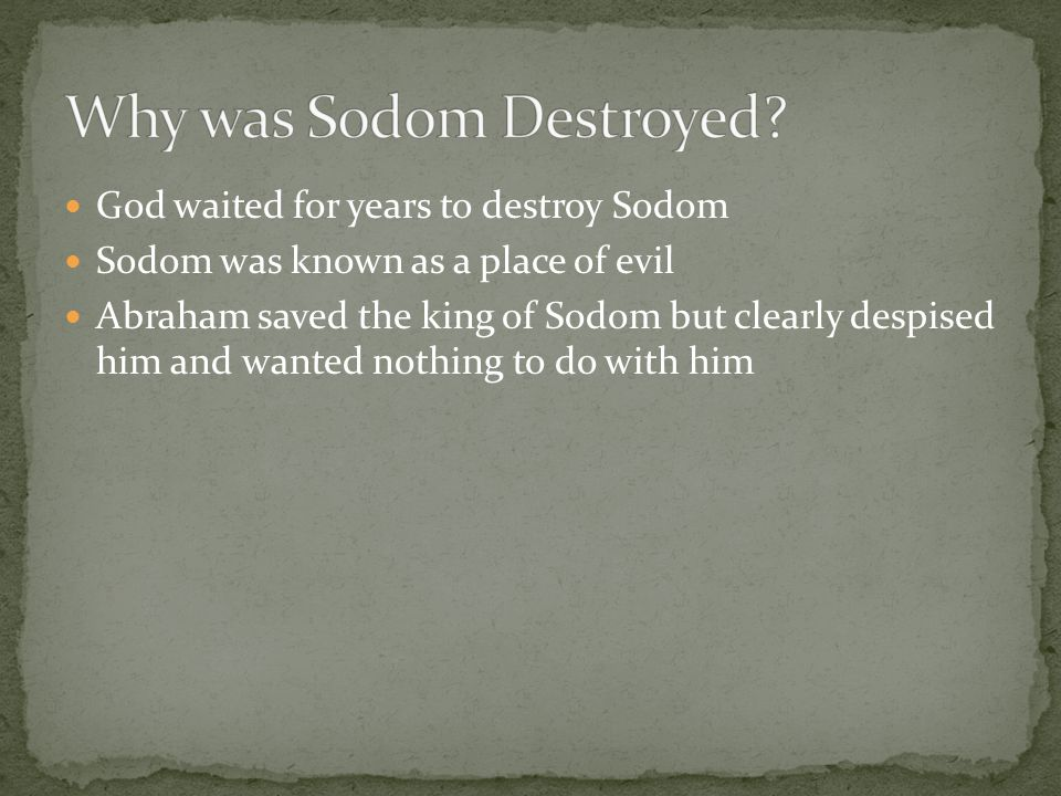 God waited for years to destroy Sodom Sodom was known as a place of evil Abraham saved the king of Sodom but clearly despised him and wanted nothing to do with him