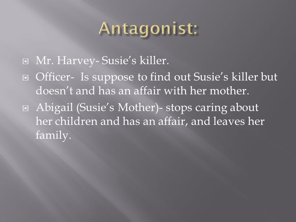  Mr. Harvey- Susie's killer.  Officer- Is suppose to find out Susie's killer but doesn't and has an affair with her mother.  Abigail (Susie's Mothe