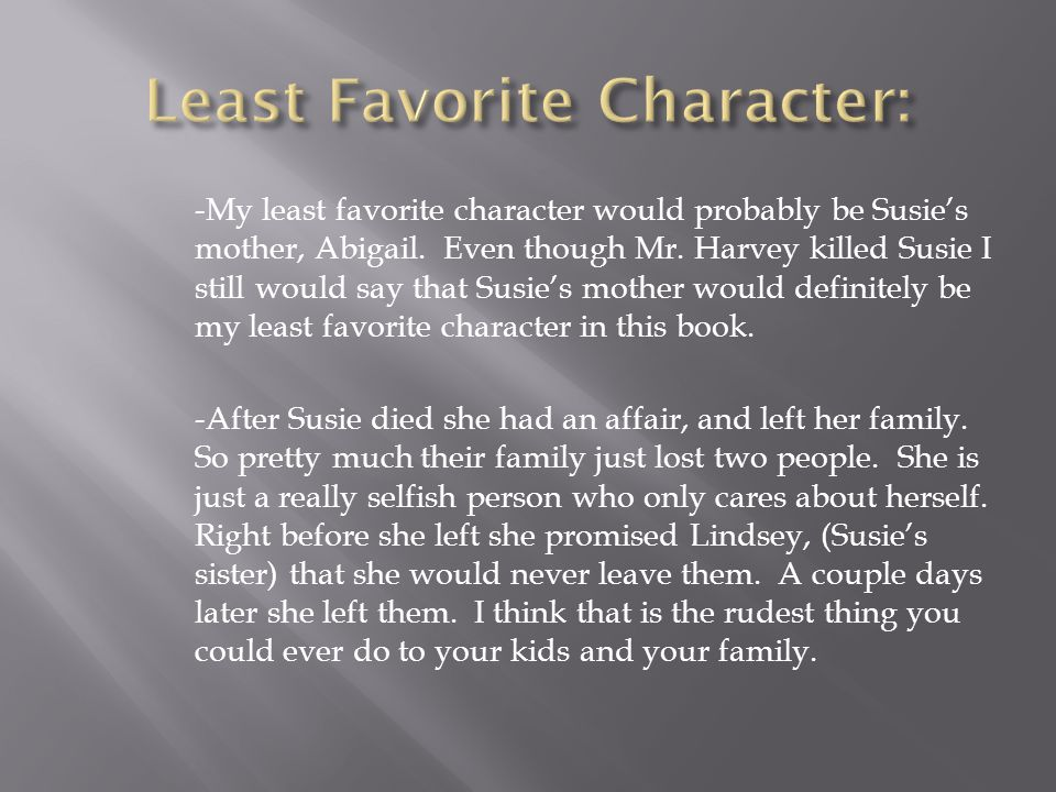 -My least favorite character would probably be Susie's mother, Abigail. Even though Mr. Harvey killed Susie I still would say that Susie's mother woul