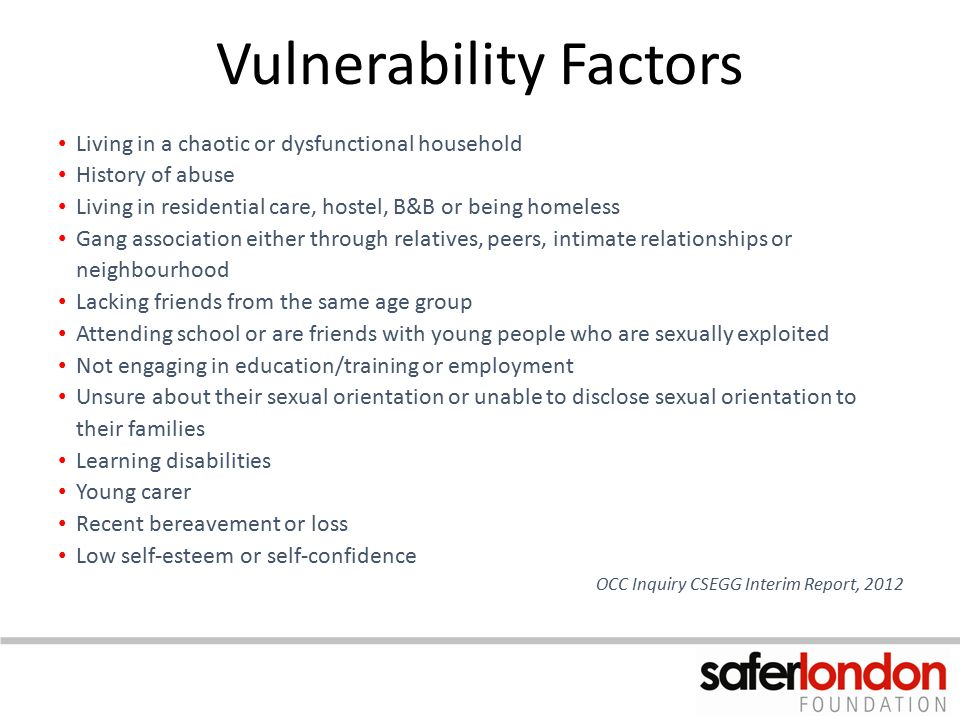 Vulnerability Factors Living in a chaotic or dysfunctional household History of abuse Living in residential care, hostel, B&B or being homeless Gang a