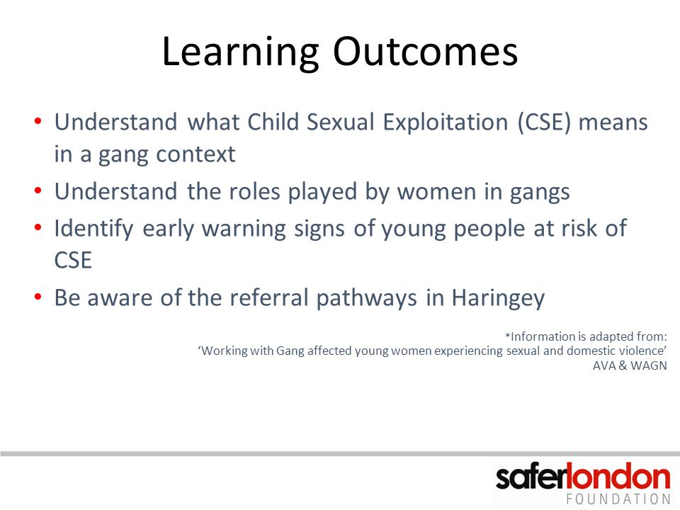 Learning Outcomes Understand what Child Sexual Exploitation (CSE) means in a gang context Understand the roles played by women in gangs Identify early
