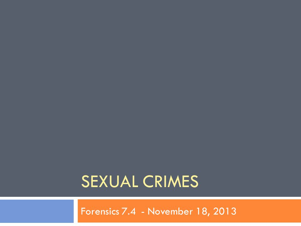 SEXUAL CRIMES Forensics 7.4- November 18, 2013