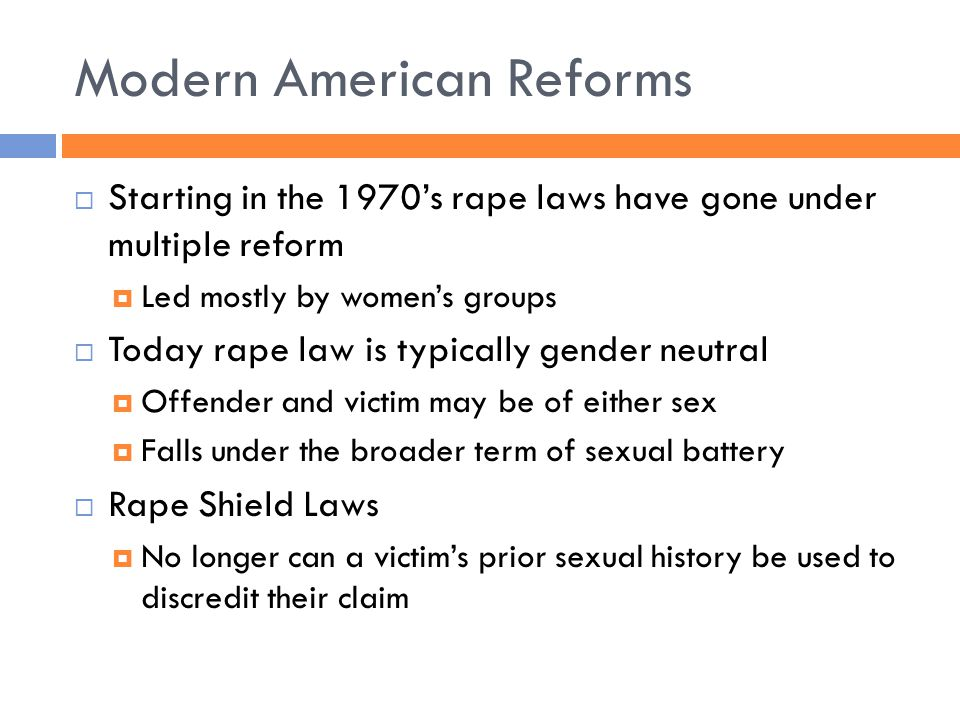 Modern American Reforms  Starting in the 1970's rape laws have gone under multiple reform  Led mostly by women's groups  Today rape law is typically gender neutral  Offender and victim may be of either sex  Falls under the broader term of sexual battery  Rape Shield Laws  No longer can a victim's prior sexual history be used to discredit their claim