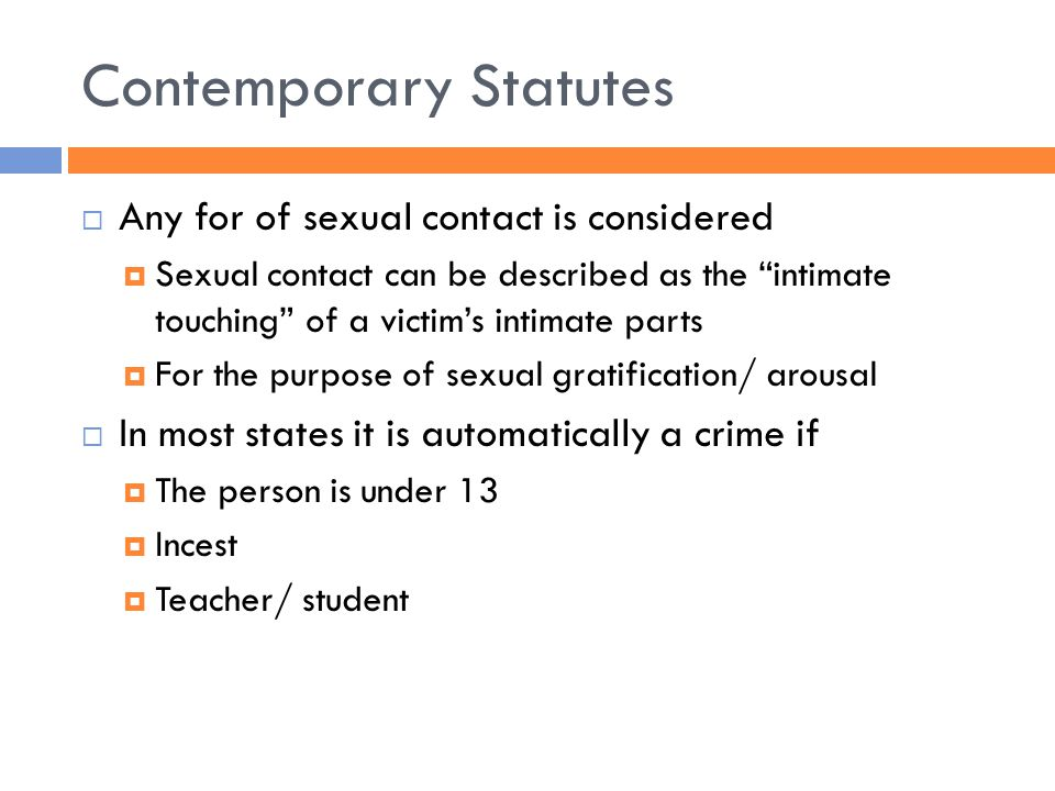 Contemporary Statutes  Any for of sexual contact is considered  Sexual contact can be described as the intimate touching of a victim's intimate parts  For the purpose of sexual gratification/ arousal  In most states it is automatically a crime if  The person is under 13  Incest  Teacher/ student
