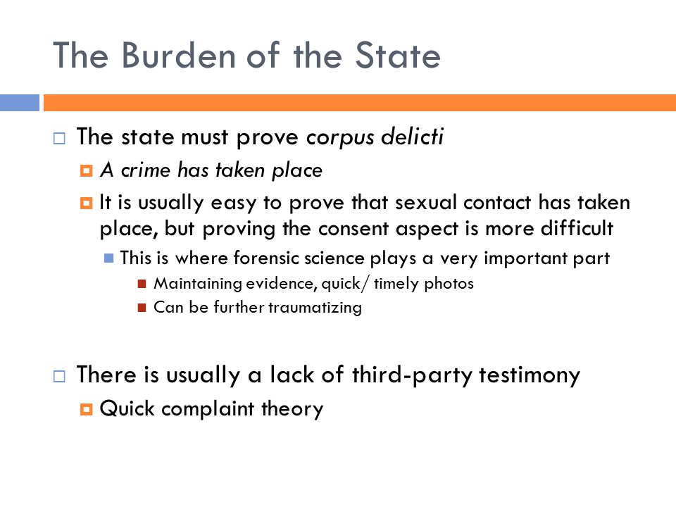 The Burden of the State  The state must prove corpus delicti  A crime has taken place  It is usually easy to prove that sexual contact has taken place, but proving the consent aspect is more difficult This is where forensic science plays a very important part Maintaining evidence, quick/ timely photos Can be further traumatizing  There is usually a lack of third-party testimony  Quick complaint theory